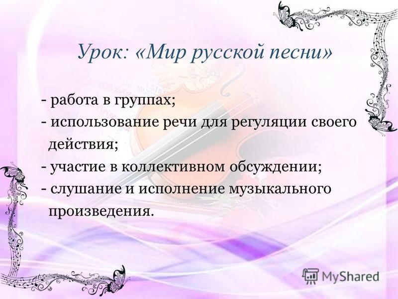 Урок: «Мир русской песни» - работа в группах; - использование речи для регуляции своего действия; - участие в коллективном обсуждении; - слушание и исполнение музыкального произведения.