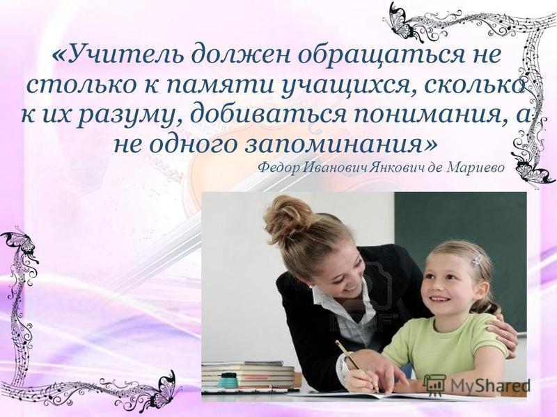 «Учитель должен обращаться не столько к памяти учащихся, сколько к их разуму, добиваться понимания, а не одного запоминания» Федор Иванович Янкович де Мариево