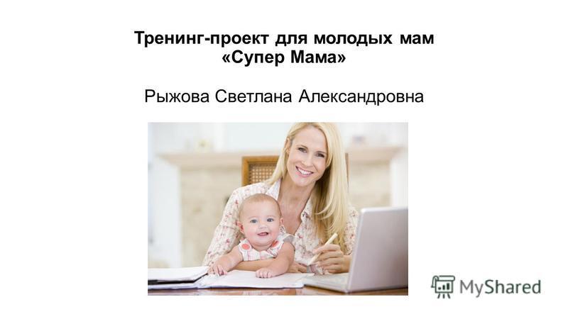 Тренинг-проект для молодых мам «Супер Мама» Рыжова Светлана Александровна