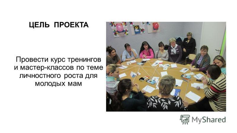 ЦЕЛЬ ПРОЕКТА Провести курс тренингов и мастер-классов по теме личностного роста для молодых мам
