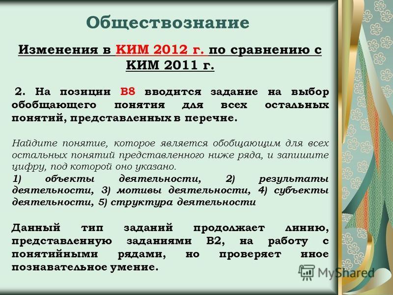 Обществознание Изменения в КИМ 2012 г. по сравнению с КИМ 2011 г. 2. На позиции В8 вводится задание на выбор обобщающего понятия для всех остальных понятий, представленных в перечне. Найдите понятие, которое является обобщающим для всех остальных пон