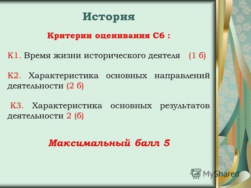 Критерии оценивания С6 : К1. Время жизни исторического деятеля (1 б) К2. Характеристика основных направлений деятельности (2 б) К3. Характеристика основных результатов деятельности 2 (б) Максимальный балл 5 История