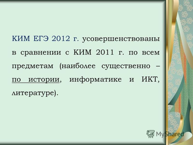 КИМ ЕГЭ 2012 г. усовершенствованы в сравнении с КИМ 2011 г. по всем предметам (наиболее существенно – по истории, информатике и ИКТ, литературе).