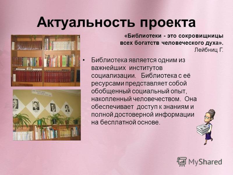 Актуальность проекта Библиотека является одним из важнейших институтов социализации. Библиотека с её ресурсами представляет собой обобщенный социальный опыт, накопленный человечеством. Она обеспечивает доступ к знаниям и полной достоверной информации