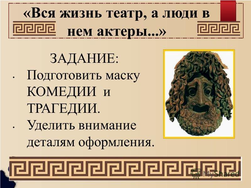 «Вся жизнь театр, а люди в нем актеры...» ЗАДАНИЕ: Подготовить маску КОМЕДИИ и ТРАГЕДИИ. Уделить внимание деталям оформления.