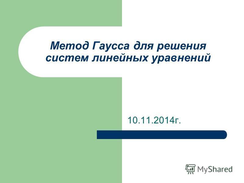 Метод Гаусса для решения систем линейных уравнений 10.11.2014 г.