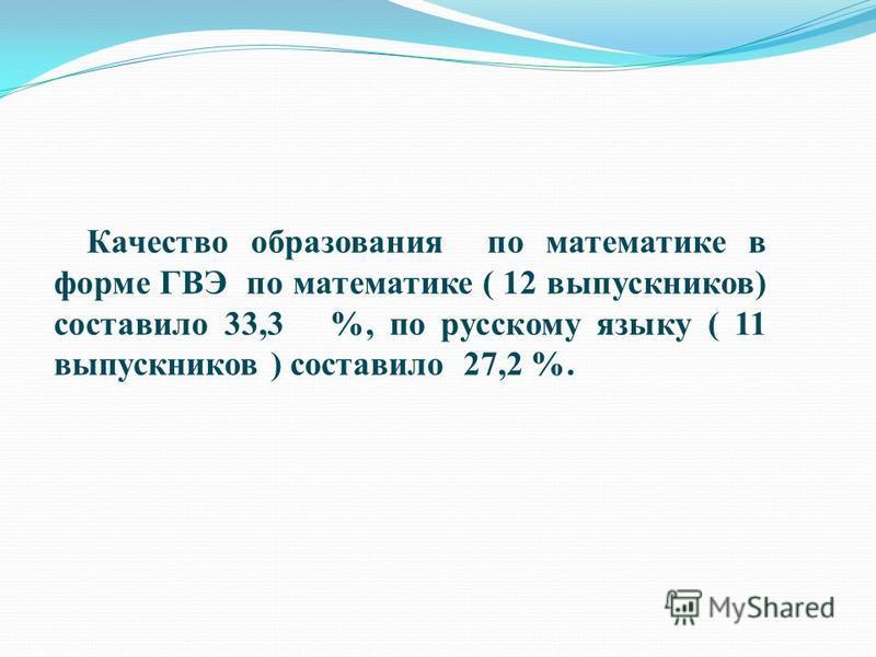 Качество образования по математике в форме ГВЭ по математике ( 12 выпускников) составило 33,3 %, по русскому языку ( 11 выпускников ) составило 27,2 %.