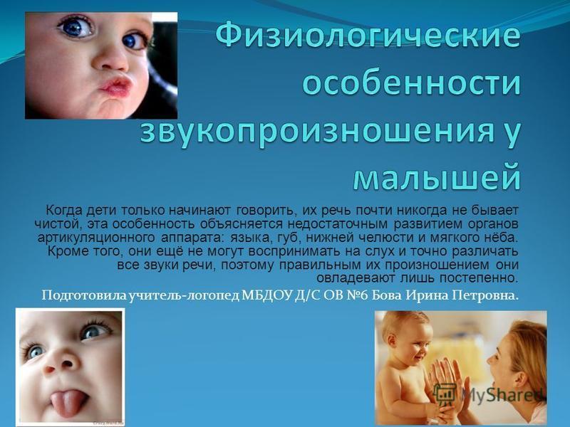 Когда дети только начинают говорить, их речь почти никогда не бывает чистой, эта особенность объясняется недостаточным развитием органов артикуляционного аппарата: языка, губ, нижней челюсти и мягкого нёба. Кроме того, они ещё не могут воспринимать н