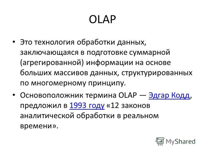 OLAP Это технология обработки данных, заключающаяся в подготовке суммарной (агрегированной) информации на основе больших массивов данных, структурированных по многомерному принципу. Основоположник термина OLAP Эдгар Кодд, предложил в 1993 году «12 за