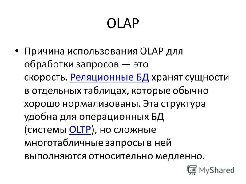OLAP Причина использования OLAP для обработки запросов это скорость. Реляционные БД хранят сущности в отдельных таблицах, которые обычно хорошо нормализованы. Эта структура удобна для операционных БД (системы OLTP), но сложные многотабличные запросы
