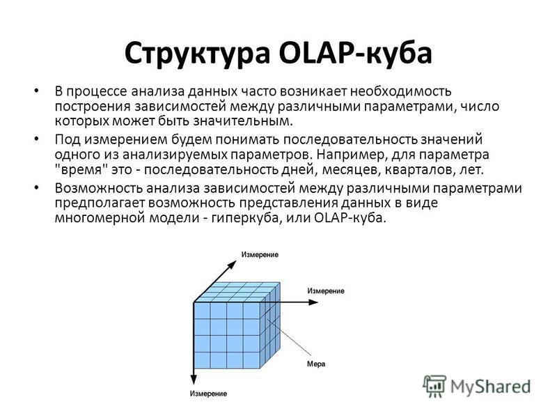 Структура OLAP-куба В процессе анализа данных часто возникает необходимость построения зависимостей между различными параметрами, число которых может быть значительным. Под измерением будем понимать последовательность значений одного из анализируемых
