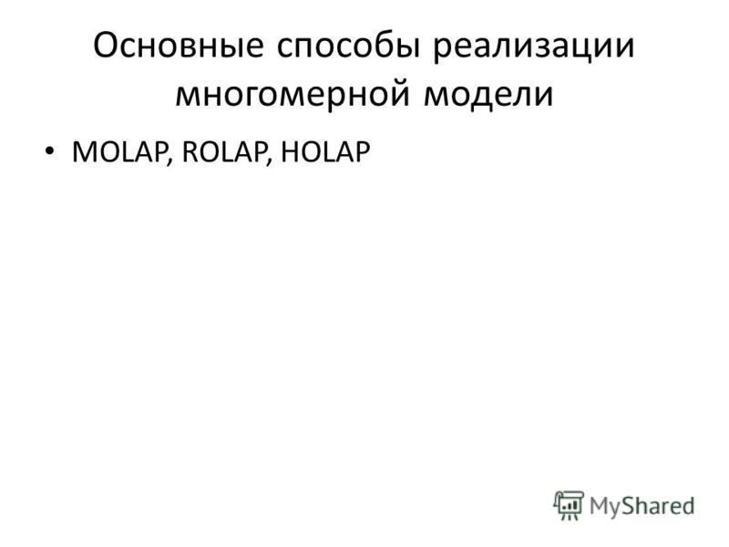 Основные способы реализации многомерной модели MOLAP, ROLAP, HOLAP