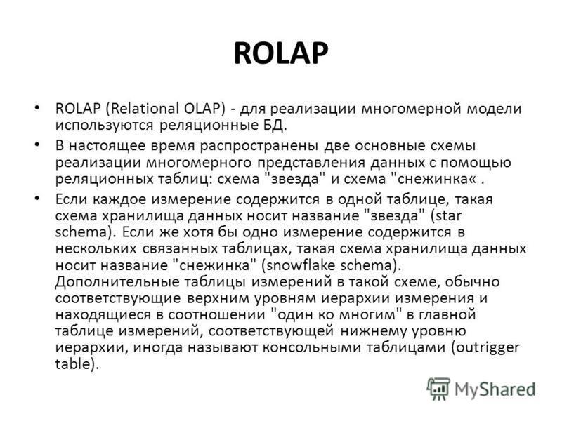 ROLAP ROLAP (Relational OLAP) - для реализации многомерной модели используются реляционные БД. В настоящее время распространены две основные схемы реализации многомерного представления данных с помощью реляционных таблиц: схема