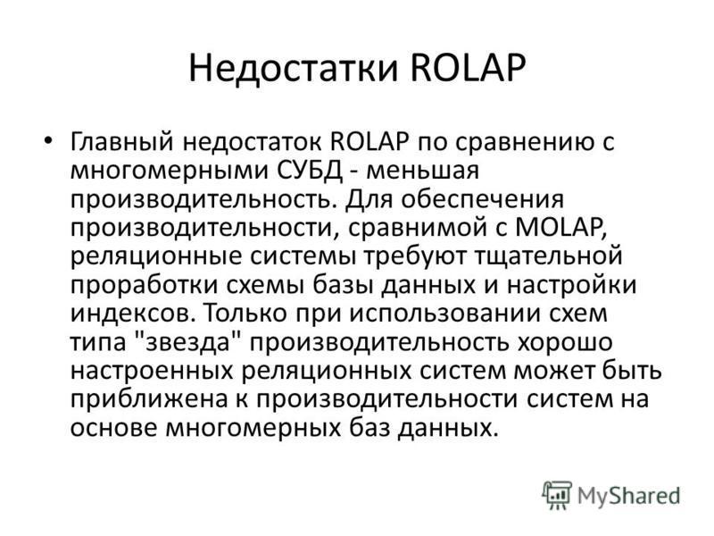 Недостатки ROLAP Главный недостаток ROLAP по сравнению с многомерными СУБД - меньшая производительность. Для обеспечения производительности, сравнимой с MOLAP, реляционные системы требуют тщательной проработки схемы базы данных и настройки индексов.