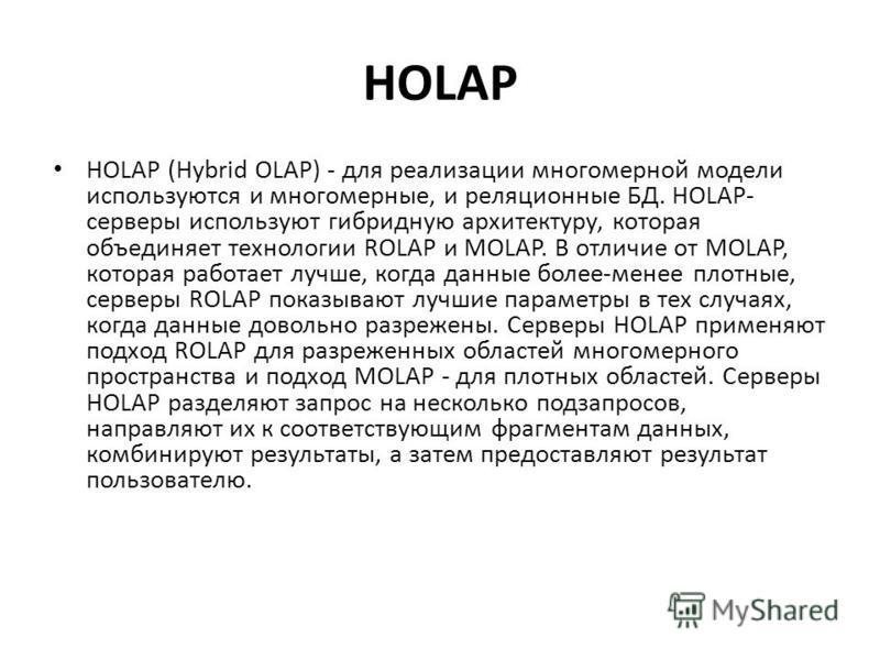 HOLAP HOLAP (Hybrid OLAP) - для реализации многомерной модели используются и многомерные, и реляционные БД. HOLAP- серверы используют гибридную архитектуру, которая объединяет технологии ROLAP и MOLAP. В отличие от MOLAP, которая работает лучше, когд