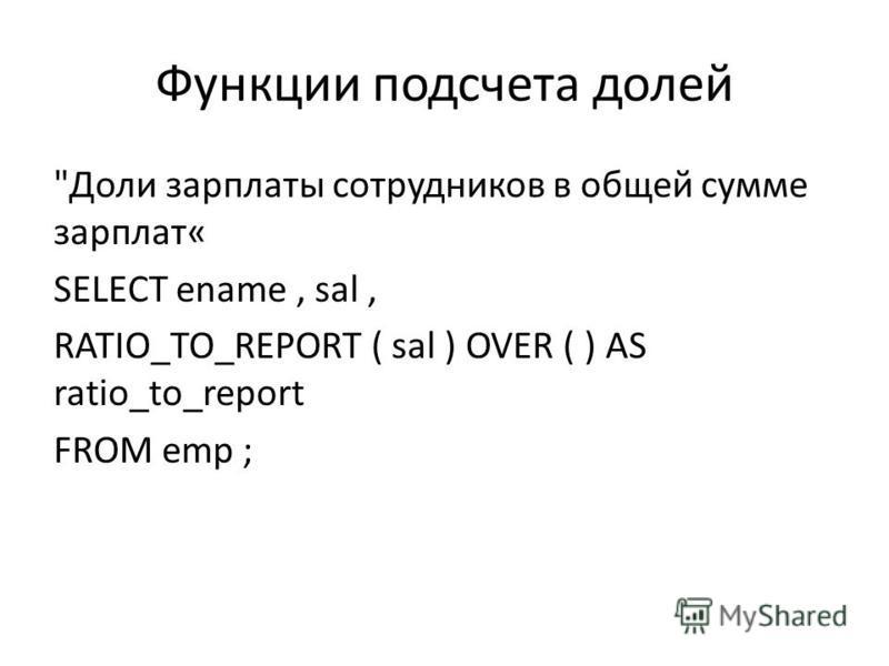 Функции подсчета долей Доли зарплаты сотрудников в общей сумме зарплат« SELECT ename, sal, RATIO_TO_REPORT ( sal ) OVER ( ) AS ratio_to_report FROM emp ;