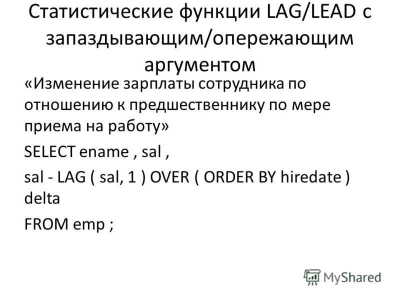 Статистические функции LAG/LEAD с запаздывающим/опережающим аргументом «Изменение зарплаты сотрудника по отношению к предшественнику по мере приема на работу» SELECT ename, sal, sal - LAG ( sal, 1 ) OVER ( ORDER BY hiredate ) delta FROM emp ;