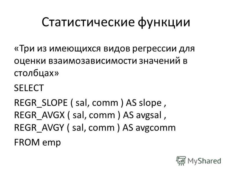 Статистические функции «Три из имеющихся видов регрессии для оценки взаимозависимости значений в столбцах» SELECT REGR_SLOPE ( sal, comm ) AS slope, REGR_AVGX ( sal, comm ) AS avgsal, REGR_AVGY ( sal, comm ) AS avgcomm FROM emp