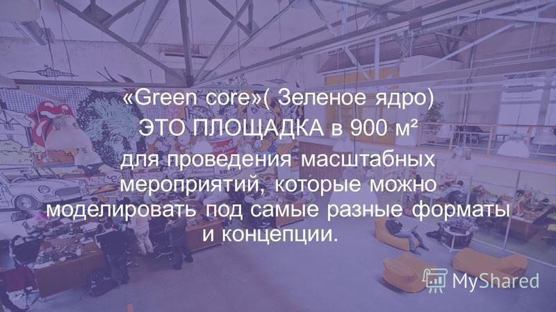 «Green core»( Зеленое ядро) ЭТО ПЛОЩАДКА в 900 м² для проведения масштабных мероприятий, которые можно моделировать под самые разные форматы и концепции.