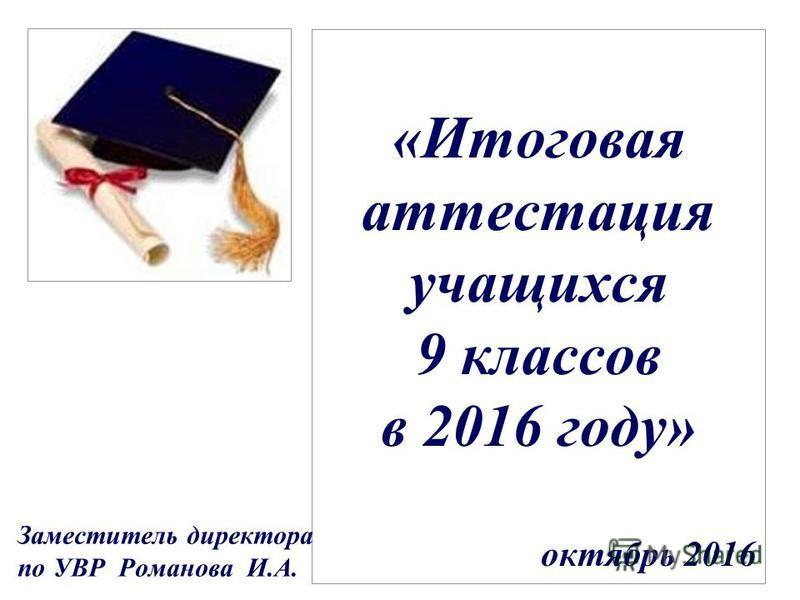 «Итоговая аттестация учащихся 9 классов в 2016 году» октябрь 2016 Заместитель директора по УВР Романова И.А.