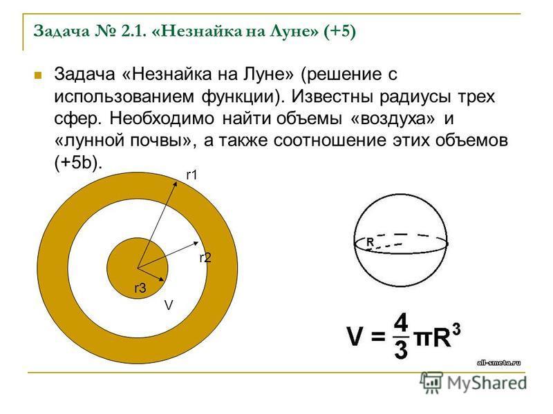 Задача 2.1. «Незнайка на Луне» (+5) Задача «Незнайка на Луне» (решение с использованием функции). Известны радиусы трех сфер. Необходимо найти объемы «воздуха» и «лунной почвы», а также соотношение этих объемов (+5b). r1 r3 r2 V