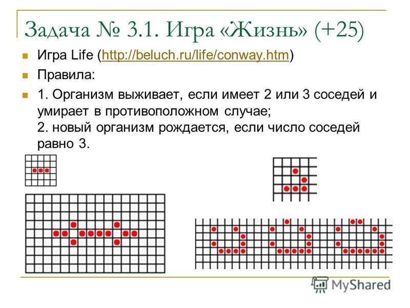 Задача 3.1. Игра «Жизнь» (+25) Игра Life (http://beluch.ru/life/conway.htm)http://beluch.ru/life/conway.htm Правила: 1. Организм выживает, если имеет 2 или 3 соседей и умирает в противоположном случае; 2. новый организм рождается, если число соседей