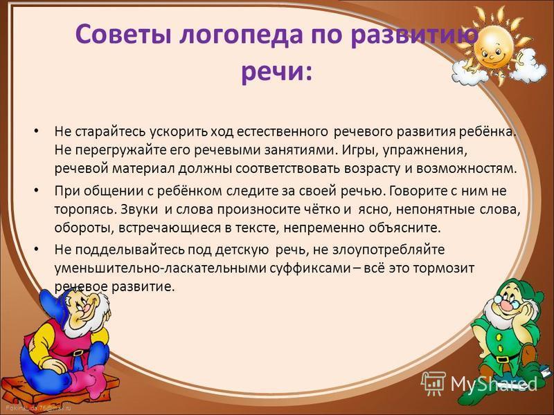 FokinaLida.75@mail.ru Советы логопеда по развитию речи: Не старайтесь ускорить ход естественного речевого развития ребёнка. Не перегружайте его речевыми занятиями. Игры, упражнения, речевой материал должны соответствовать возрасту и возможностям. При