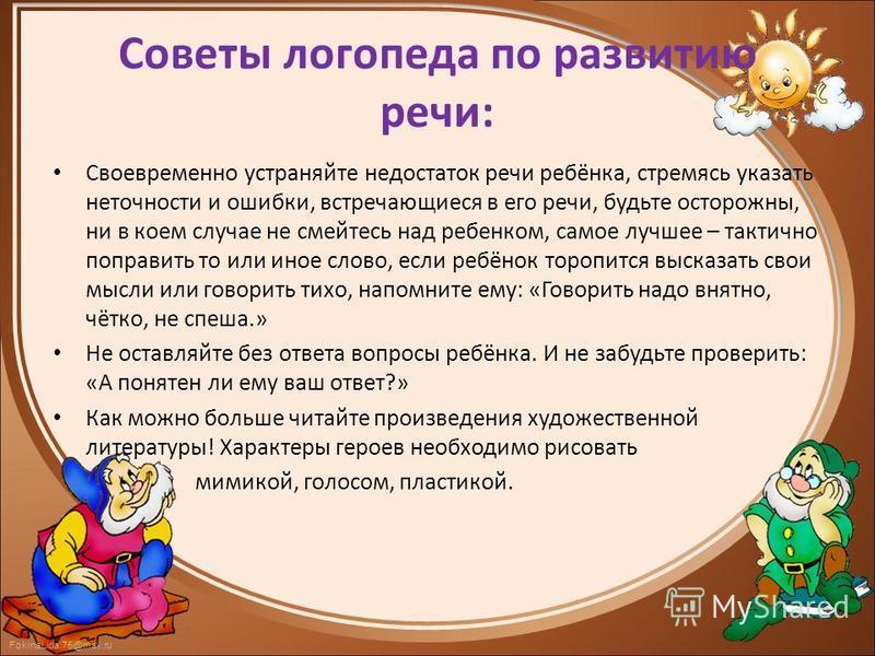 FokinaLida.75@mail.ru Советы логопеда по развитию речи: Своевременно устраняйте недостаток речи ребёнка, стремясь указать неточности и ошибки, встречающиеся в его речи, будьте осторожны, ни в коем случае не смейтесь над ребенком, самое лучшее – такти