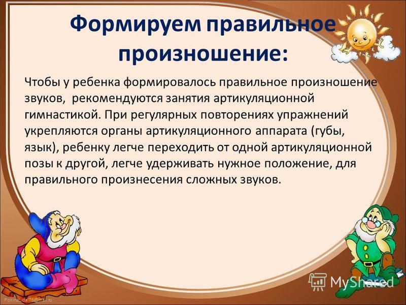 FokinaLida.75@mail.ru Формируем правильное произношение: Чтобы у ребенка формировалось правильное произношение звуков, рекомендуются занятия артикуляционной гимнастикой. При регулярных повторениях упражнений укрепляются органы артикуляционного аппара