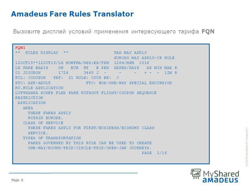 © 2014 Amadeus IT Group SA Page 6 Вызовите дисплей условий применения интересующего тарифа FQN © 2014 Amadeus IT Group SA Page 6 Amadeus Fare Rules Translator FQN1 ** RULES DISPLAY ** TAX MAY APPLY SURCHG MAY APPLY-CK RULE 12OCT15**12OCT15/LH MOWFRA/