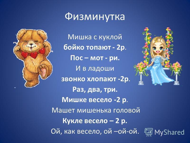 Физминутка Мишка с куклой бойко топают - 2 р. Пос – мот - ри. И в ладоши звонко хлопают -2 р. Раз, два, три. Мишке весело -2 р. Машет мишенька головой Кукле весело – 2 р. Ой, как весело, ой –ой-ой.