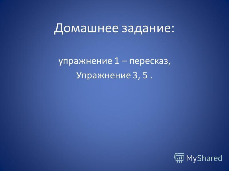 Домашнее задание: упражнение 1 – пересказ, Упражнение 3, 5.