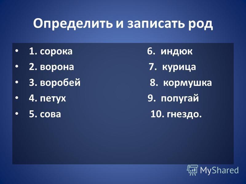 Определить и записать род 1. сорока 6. индюк 2. ворона 7. курица 3. воробей 8. кормушка 4. петух 9. попугай 5. сова 10. гнездо.