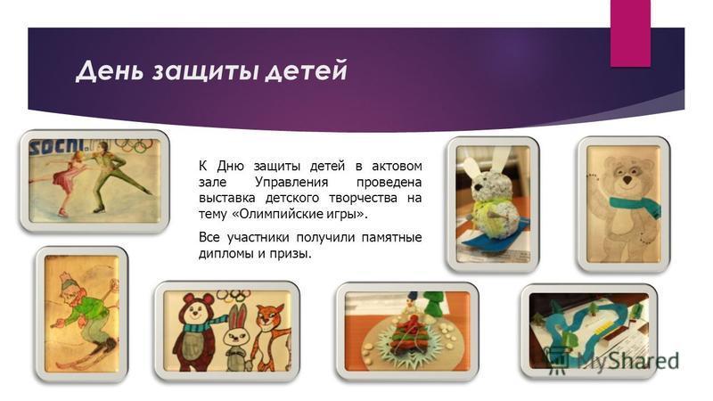 День защиты детей К Дню защиты детей в актовом зале Управления проведена выставка детского творчества на тему «Олимпийские игры». Все участники получили памятные дипломы и призы.