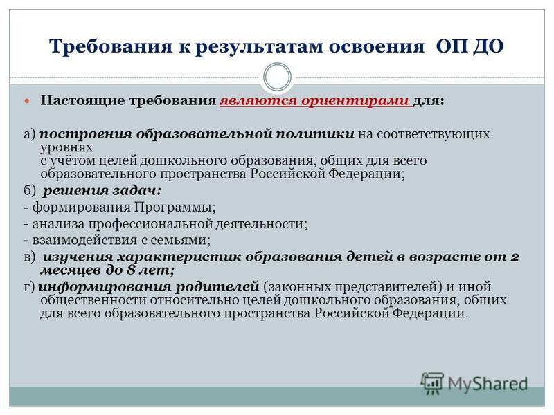 Требования к результатам освоения ОП ДО Настоящие требования являются ориентирами для: а) построения образовательной политики на соответствующих уровнях с учётом целей дошкольного образования, общих для всего образовательного пространства Российской