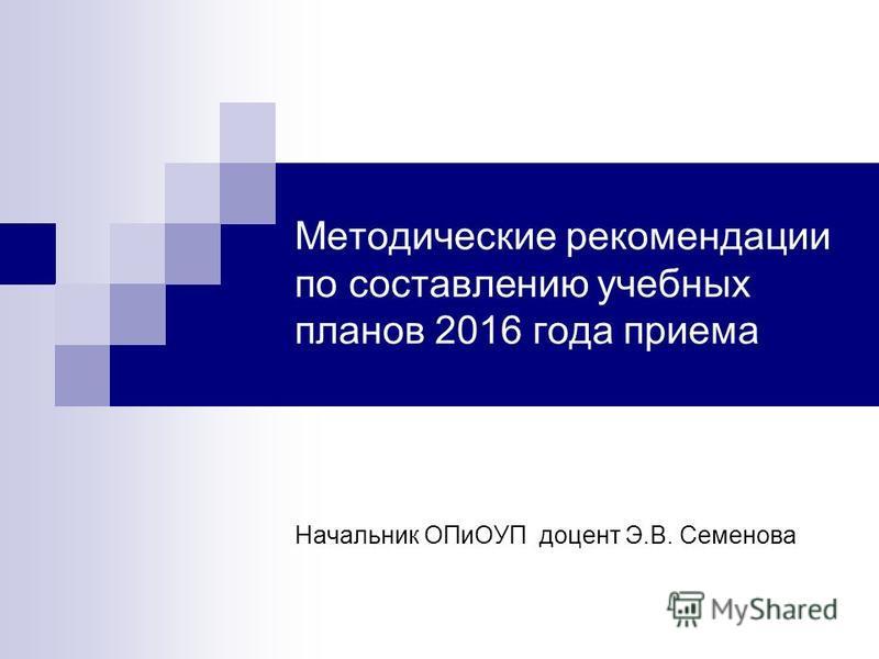 Методические рекомендации по составлению учебных планов 2016 года приема Начальник ОПиОУП доцент Э.В. Семенова