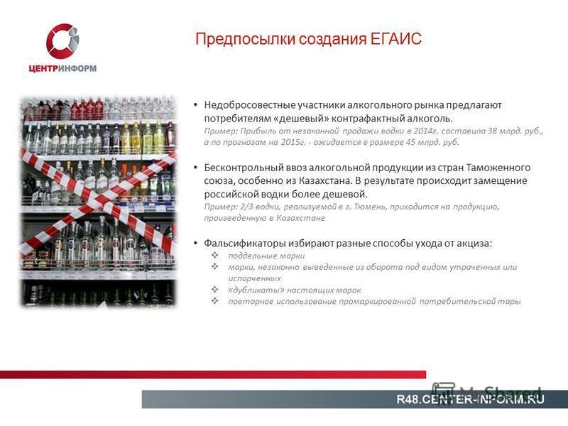 Предпосылки создания ЕГАИС Недобросовестные участники алкогольного рынка предлагают потребителям «дешевый» контрафактный алкоголь. Пример: Прибыль от незаконной продажи водки в 2014 г. составила 38 млрд. руб., а по прогнозам на 2015 г. - ожидается в