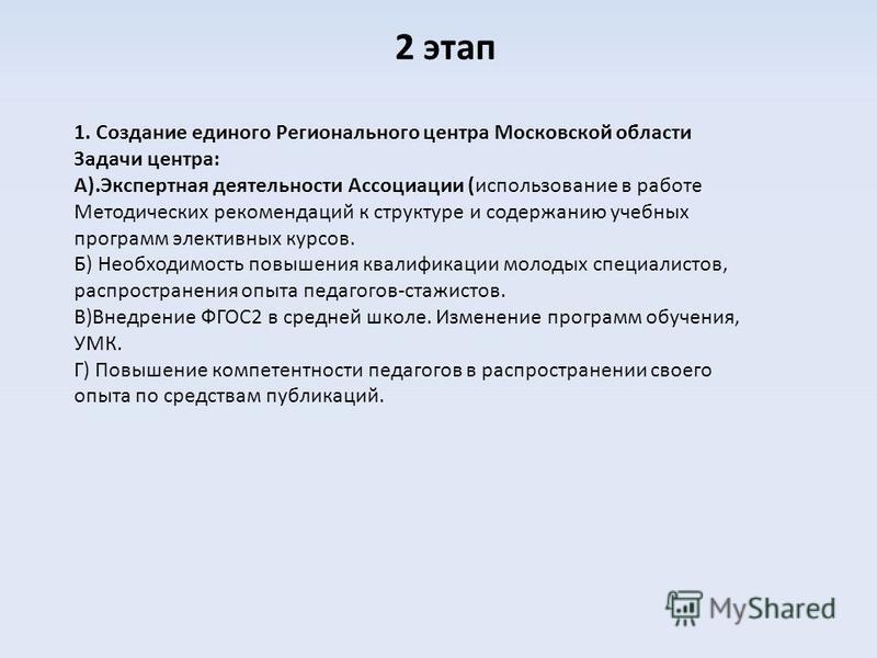 2 этап 1. Создание единого Регионального центра Московской области Задачи центра: А).Экспертная деятельности Ассоциации (использование в работе Методических рекомендаций к структуре и содержанию учебных программ элективных курсов. Б) Необходимость по
