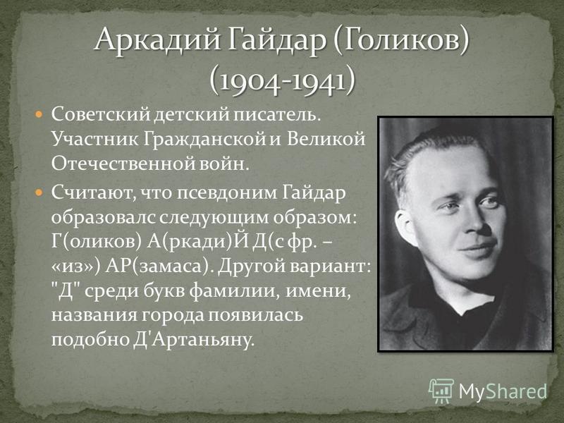Советский детский писатель. Участник Гражданской и Великой Отечественной войн. Считают, что псевдоним Гайдар образовался следующим образом: Г(голиков) А(ркади)Й Д(с фр. – «из») АР(замеса). Другой вариант: