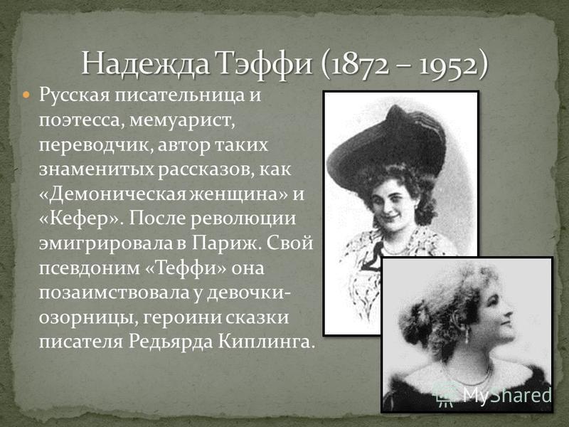 Русская писательница и поэтесса, мемуарист, переводчик, автор таких знаменитых рассказов, как «Демоническая женщина» и «Кефер». После революции эмигрировала в Париж. Свой псевдоним «Теффи» она позаимствовала у девочки- озорницы, героини сказки писате