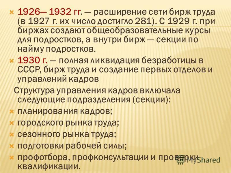 1926 1932 гг. расширение сети бирж труда (в 1927 г. их число достигло 281). С 1929 г. при биржах создают общеобразовательные курсы для подростков, а внутри бирж секции по найму подростков. 1930 г. полная ликвидация безработицы в СССР, бирж труда и с