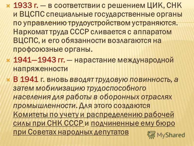 1933 г. в соответствии с решением ЦИК, СНК и ВЦСПС специальные государственные органы по управлению трудоустройством устраняются. Наркомат труда СССР сливается с аппаратом ВЦСПС, и его обязанности возлагаются на профсоюзные органы. 19411943 гг. нарас