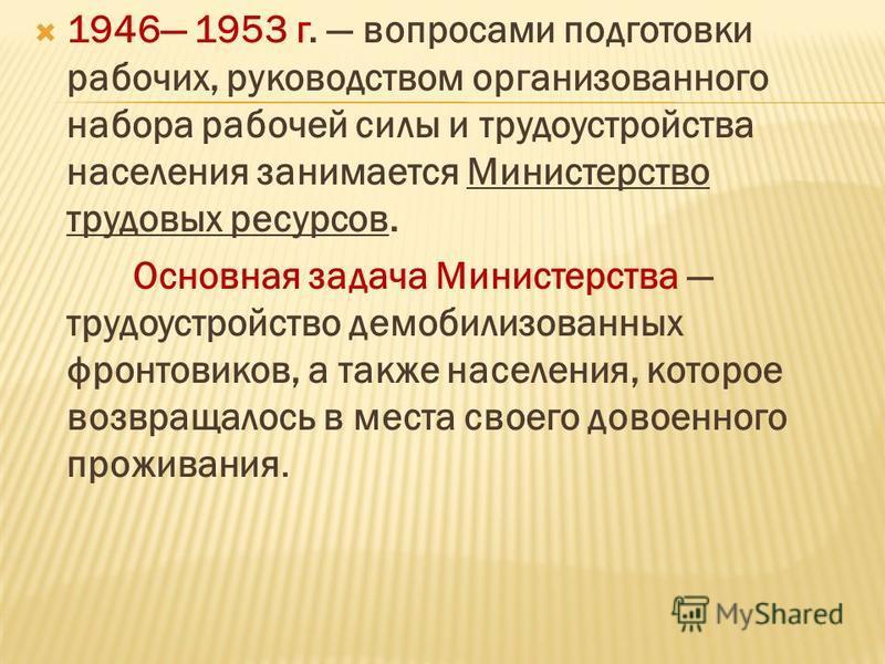 1946 1953 г. вопросами подготовки рабочих, руководством организованного набора рабочей силы и трудоустройства населения занимается Министерство трудовых ресурсов. Основная задача Министерства трудоустройство демобилизованных фронтовиков, а также насе