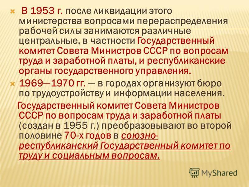 В 1953 г. после ликвидации этого министерства вопросами перераспределения рабочей силы занимаются различные центральные, в частности Государственный комитет Совета Министров СССР по вопросам труда и заработной платы, и республиканские органы государс