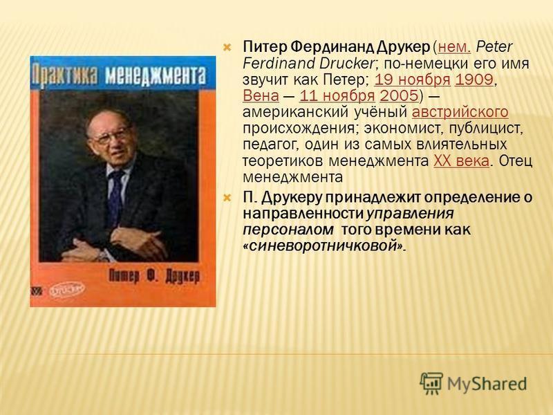 Питер Фердинанд Друкер (нем. Peter Ferdinand Drucker; по-немецки его имя звучит как Петер; 19 ноября 1909, Вена 11 ноября 2005) американский учёный австрийского происхождения; экономист, публицист, педагог, один из самых влиятельных теоретиков менедж
