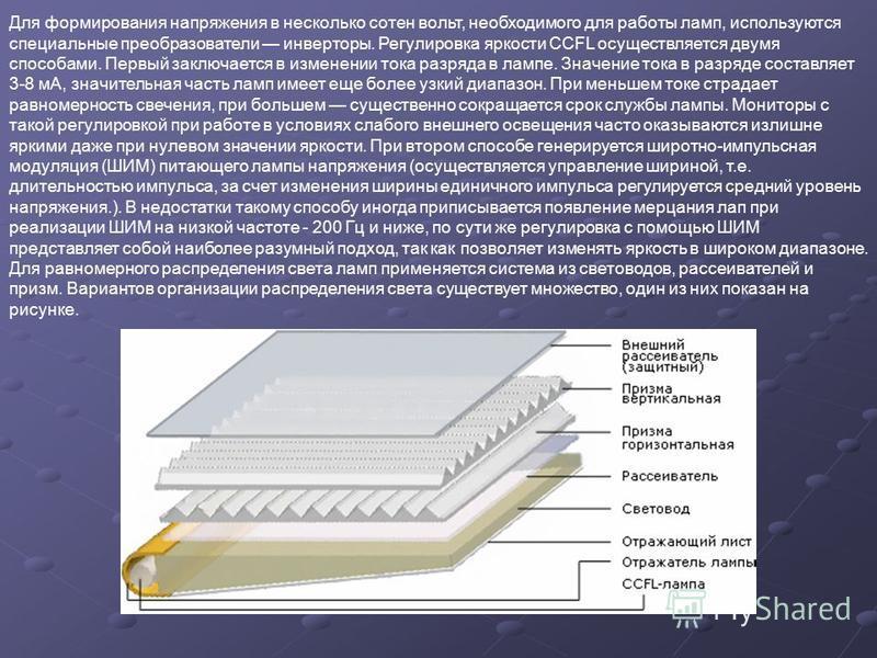 Для формирования напряжения в несколько сотен вольт, необходимого для работы ламп, используются специальные преобразователи инверторы. Регулировка яркости CCFL осуществляется двумя способами. Первый заключается в изменении тока разряда в лампе. Значе