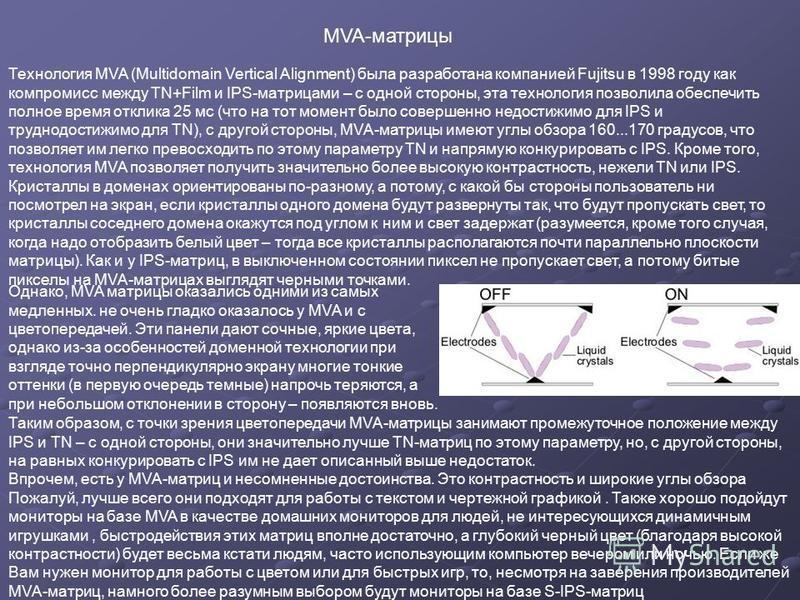 Технология MVA (Multidomain Vertical Alignment) была разработана компанией Fujitsu в 1998 году как компромисс между TN+Film и IPS-матрицами – с одной стороны, эта технология позволила обеспечить полное время отклика 25 мс (что на тот момент было сове