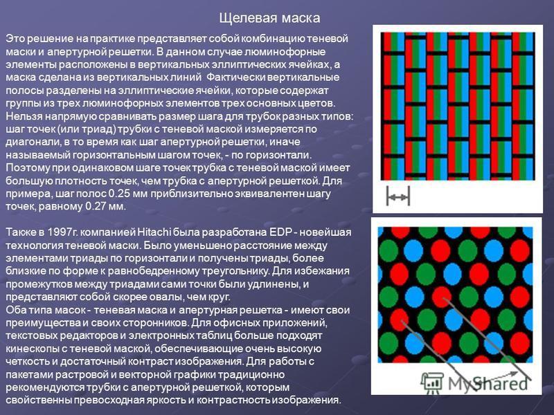 Это решение на практике представляет собой комбинацию теневой маски и апертурной решетки. В данном случае люминофорные элементы расположены в вертикальных эллиптических ячейках, а маска сделана из вертикальных линий Фактически вертикальные полосы раз