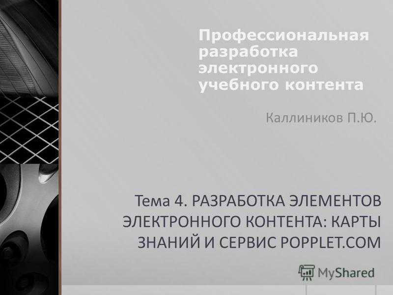 Тема 4. РАЗРАБОТКА ЭЛЕМЕНТОВ ЭЛЕКТРОННОГО КОНТЕНТА: КАРТЫ ЗНАНИЙ И СЕРВИС POPPLET.COM Каллиников П.Ю. Профессиональная разработка электронного учебного контента