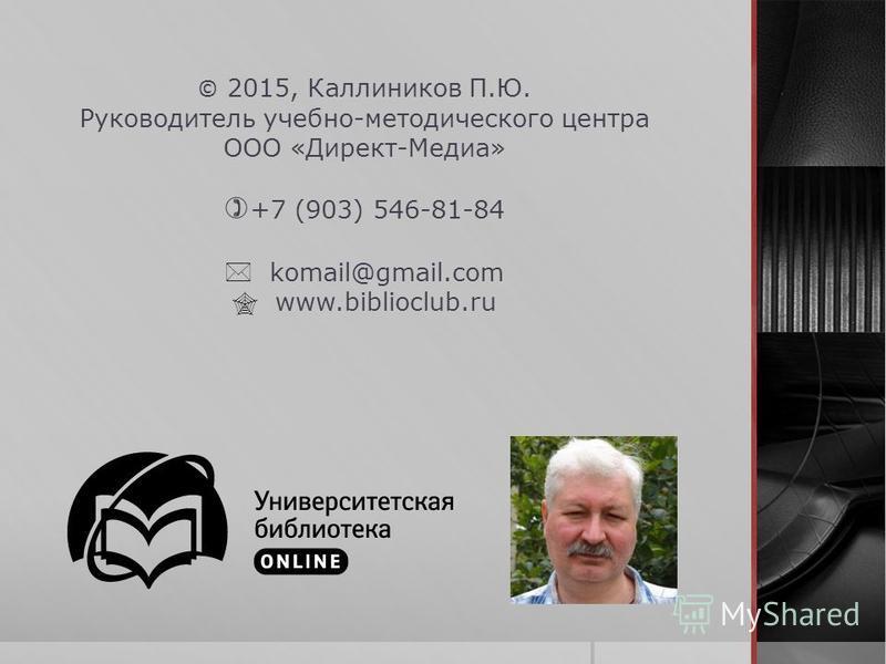 © 2015, Каллиников П.Ю. Руководитель учебно-методического центра ООО «Директ-Медиа» +7 (903) 546-81-84 komail@gmail.com www.biblioclub.ru